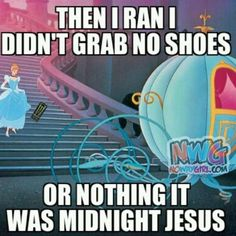 Ain't nobody got time for that!  They should totally make a new version of Cinderella with Sweet Brown playing the lead.
