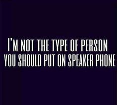 I'm not the type of person you should put on speaker phone lol