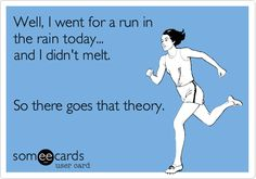 Well, I went for a run in the rain today... and I didn't melt. So there goes that theory.