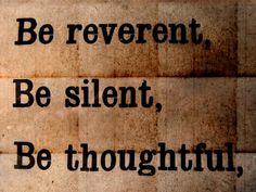 be reverent, be silent, be thoughtful..