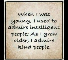 """""""When I was young, I used to admire intelligent people; As I grow older, I admire kind people."""" I really admire kind people who are intelligent . and intelligent people who are kind. Great Quotes, Quotes To Live By, Inspirational Quotes, Simply Quotes, Smart Quotes, Awesome Quotes, Meaningful Quotes, Motivational, The Words"""