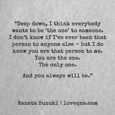 """Deep down, I think everybody wants to be 'the one' to someone. I don't know if I've ever been that person to anyone else – but I do know you are that person to me. You are the one. The only one. And you always will be."" - Ranata Suzuki quote * From Tumblr Blogger: Ranata-Suzuki missing, you, I miss him, lost, tumblr, love, relationship, beautiful, words, quotes, story, quote, sad, breakup, broken heart, heartbroken, loss, loneliness, depression, unrequited * Follow…"