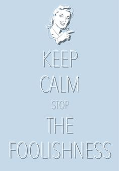 keep calm stop the foolishness / Created with Keep Calm and Carry On for iOS #keepcalm