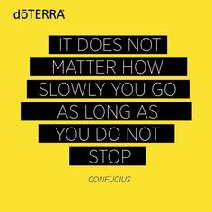 It does not matter how slow you go as long as you do not stop.