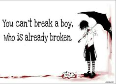 You cant break a boy who is already broken