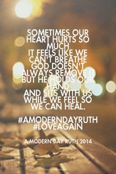 Sometimes our heart hurts so much it feels like we can't breathe God doesn't always remove it But He holds our hand and sits with us while we feel so we can heal. #AModernDayRuth #loveagain - A Modern Day Ruth 2014 | Jenny made this with Spoken.ly