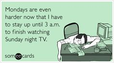 Mondays are even harder now that I have to stay up until 3 a.m. to finish watching Sunday night TV.
