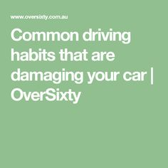 Common driving habits that are damaging your car | OverSixty