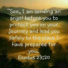 "A Promise of the LORD's Presence ""See, I am sending an angel before you to protect you on your journey and lead you safely to the place I have prepared for you."" Exodus 23:20"