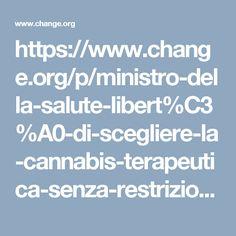 https://www.change.org/p/ministro-della-salute-libert%C3%A0-di-scegliere-la-cannabis-terapeutica-senza-restrizioni-e-senza-doversela-pagare?recruiter=24810506&utm_source=share_petition&utm_medium=facebook&utm_campaign=share_facebook_responsive&utm_term=des-lg-share_petition-custom_msg