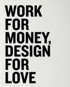 Work for money, design for love.