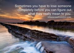 Sometimes you have to lose someone completely before you can figure out what they really meant to you. | Flickr - Photo Sharing!