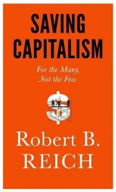 Saving capitalism : for the many, not the few / Robert B. Reich.     Alfred A. Knopf, 2015