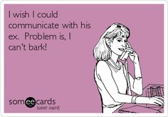 I wish I could communicate with his ex. Problem is, I can't bark!
