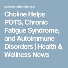 Choline Helps POTS, Chronic Fatigue Syndrome, and Autoimmune Disorders   Health & Wellness News