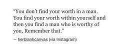You find your worth within yourself. Never in another person.