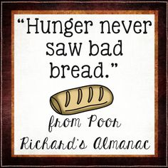 Hunger never saw bad bread.