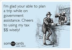 I'm glad your able to plan a trip while on government assistance. Cheers to using my tax $$ wisely!