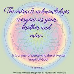 ACIM Principle The miracle acknowledges everyone as your brother and mine. A Course In Miracles, Your Brother, Inner Peace, Sacred Geometry, Affirmations, Foundation, Spirituality, Thoughts, Spiritual