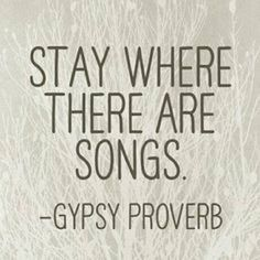 stay where there are songs - gypsy proverb