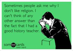 Atheism, Religion, God is Imaginary, ecard. Sometimes people ask me why I don't like religion. I can't think of any other answer than the fact that I had a good history teacher.