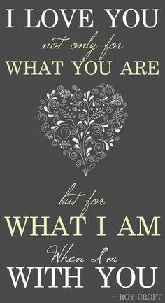 """I love you not only for what you are but for what I am when I'm with you."" ♥♥♥ re pinned by www.huttonandhutton.co.uk"