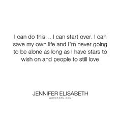 "Jennifer Elisabeth - ""I can do this� I can start over. I can save my own life and I�m never going to be..."". life, hope, inspiration, time, friends, girls, fate, soul, art, destiny, stars, growing, learning, self-acceptance, healing, growing-up, anxiety, lovers, depression, prayer, universe, self-love, ocean, coming-of-age, teenagers, wish, pray, teens, soul-mates, love, beach, self-reflection, born-ready, cape-cod, constellations, jennifer-elisabeth, red-thread, red-thread-of-destiny…"