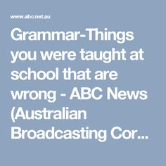 Grammar-Things you were taught at school that are wrong - ABC News (Australian Broadcasting Corporation)