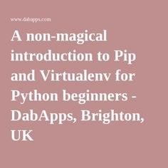 A non-magical introduction to Pip and Virtualenv for Python beginners - DabApps, Brighton, UK Brighton Uk, Python, Google, Blog, Blogging