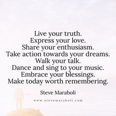 Live your truth. Express your love. Share your enthusiasm. Take action towards your dreams. Walk your talk. Dance and sing to your music. Embrace your blessings. Make today worth remembering. - Steve Maraboli