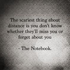 """The scariest thing about distance is you don't know whether they'll Miss you or forget about you."""" ~The Notebook~"""