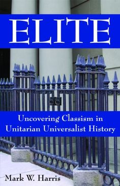 Elite: Uncovering Classism in Unitarian Universalist History by Mark W. Harris. This provocative and critical look at class in Unitarian Universalist history reveals that today's largely middle-class and educated congregants are descended from an elite cultural establishment.