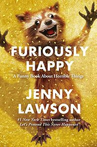 Furiously Happy: A Funny Book About Horrible Things by Jenny Lawson - In her new book, FURIOUSLY HAPPY, Jenny explores her lifelong battle with mental illness. A hysterical, ridiculous book about crippling depression and anxiety? That sounds like a terrible idea. And terrible ideas are what Jenny does best.