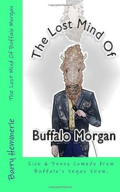 The Lost Mind of Buffalo Morgan: Sick & Funny Comedy from Buffalo's Vegas Show (Volume 1) by Mr. Barry Hemmerle http://www.amazon.com/dp/1938634217/ref=cm_sw_r_pi_dp_IUm3vb1ZVWGGR