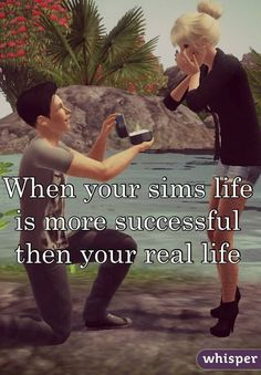 When your sims life is more successful then your real life