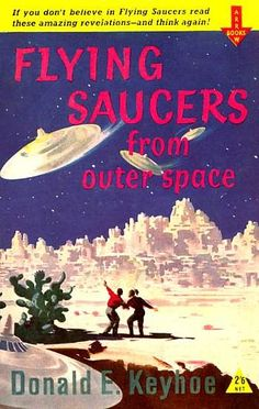 Donald E. Keyhoe. Flying Saucers From Outer Space. Arrow Books, 1956.   Keyhoe at his breathless, confidential best. Flying saucers are real, they come from outer space, the United States Air Force knows this and its personnel are debating what and how to tell the American public before the day, not long off, when the saucers will land on the White House Lawn