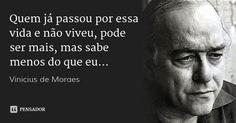 Quem já passou por essa vida e não viveu, pode ser mais, mas sabe menos do que eu... — Vinicius de Moraes