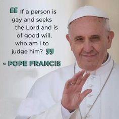 """""""Si una persona es gay is se acerca a Dios y es de buena voluntad, ¿Quién soy yo para juzgarlo? [Pope Francis about Gay Rights]"""