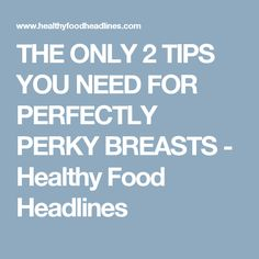 THE ONLY 2 TIPS YOU NEED FOR PERFECTLY PERKY BREASTS - Healthy Food Headlines