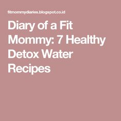 Diary of a Fit Mommy: 7 Healthy Detox Water Recipes