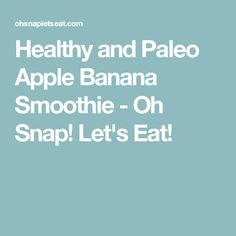 Healthy and Paleo Apple Banana Smoothie - Oh Snap! Let's Eat!
