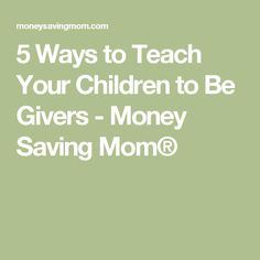5 Ways to Teach Your Children to Be Givers - Money Saving Mom®