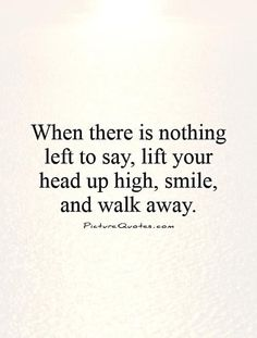 When there is nothing left to say, lift your head up high, smile, and walk away. Picture Quotes.: