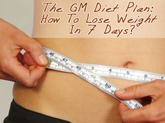 The GM Diet Plan: How To Lose Weight In 7 Days? Its a healthy cleanse where you don't have to starve yourself