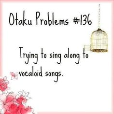 Otaku Problem: Trying to sing along to vocaloid songs. Even if vocaloid isn't an anime it's still irritating xD
