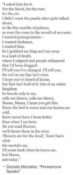 I absolutely love this poem as well as the idea that Persephone was not, in fact, kidnapped, but instead willingly ate the pomegranate seeds to stay with Hades>>> I think that's what the orginal story was about The Words, Pretty Words, Beautiful Words, Writing Tips, Writing Prompts, Hades And Persephone, Persephone Story, Poem Quotes, Qoutes