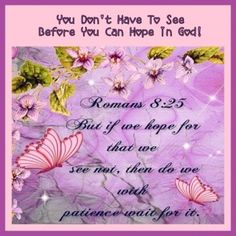 Romans 8:25   But if we hope for what we do not see, we eagerly wait for it with perseverance.    NK
