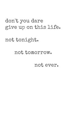 Don't you dare give up on this life. Not tonight. Not tomorrow. Not ever.