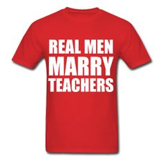 Real Men Marry Teachers http://kreativeinkinder.spreadshirt.com/