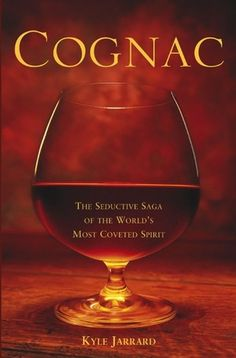 Cognac - The Seductive Saga of the World's Most Coveted Spirit